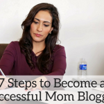 What Does it Really Take to be a Successful Mom Blogger? 7 Steps